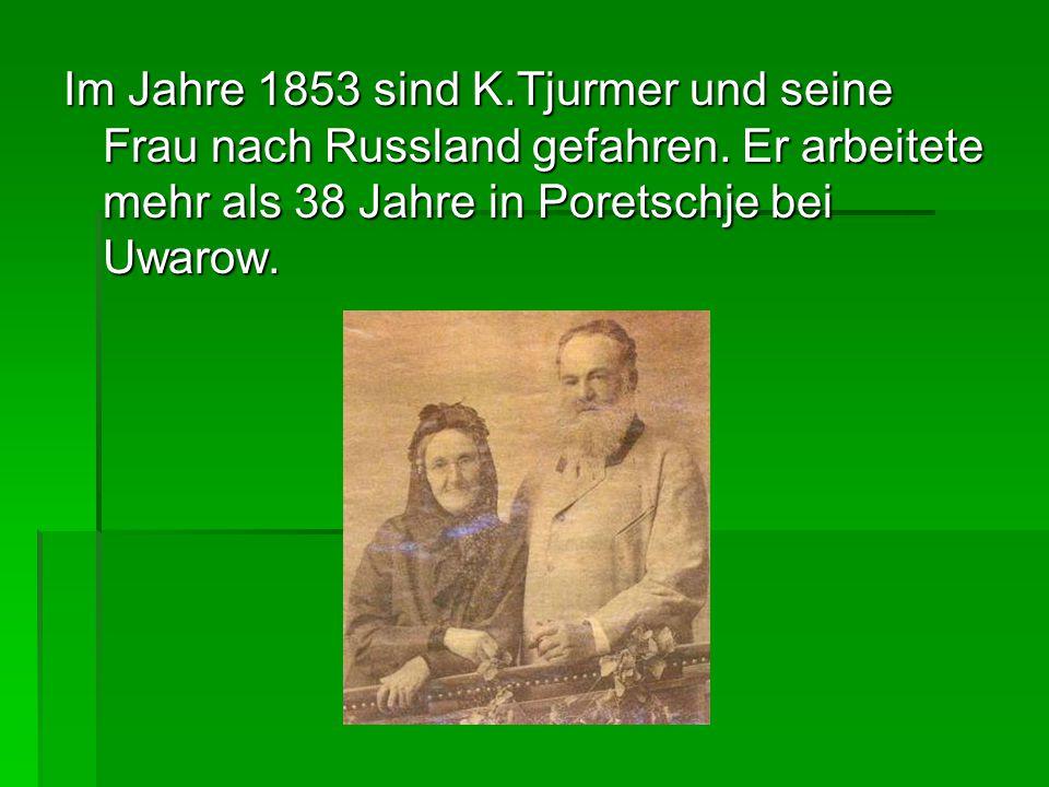 Im Jahre 1853 sind K.Tjurmer und seine Frau nach Russland gefahren. Er arbeitete mehr als 38 Jahre in Poretschje bei Uwarow.
