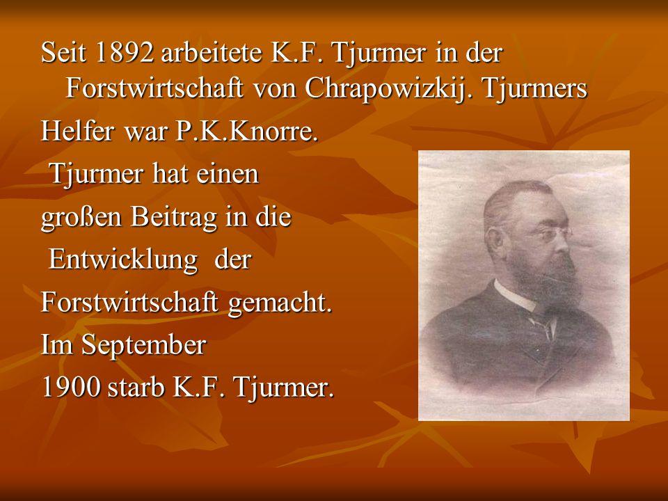 Seit 1892 arbeitete K.F. Tjurmer in der Forstwirtschaft von Chrapowizkij. Tjurmers Helfer war P.K.Knorre. Tjurmer hat einen großen Beitrag in die Entw