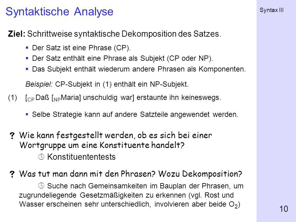 Syntax III 10 Syntaktische Analyse Ziel: Schrittweise syntaktische Dekomposition des Satzes.