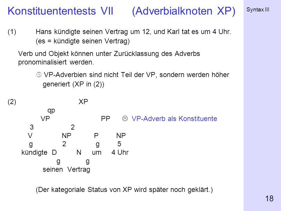 Syntax III 18 Konstituententests VII (Adverbialknoten XP) (1)Hans kündigte seinen Vertrag um 12, und Karl tat es um 4 Uhr.
