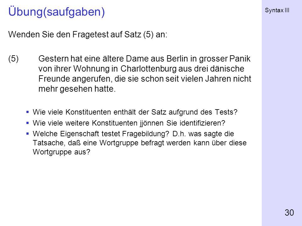 Syntax III 30 Übung(saufgaben) Wenden Sie den Fragetest auf Satz (5) an: (5)Gestern hat eine ältere Dame aus Berlin in grosser Panik von ihrer Wohnung in Charlottenburg aus drei dänische Freunde angerufen, die sie schon seit vielen Jahren nicht mehr gesehen hatte.