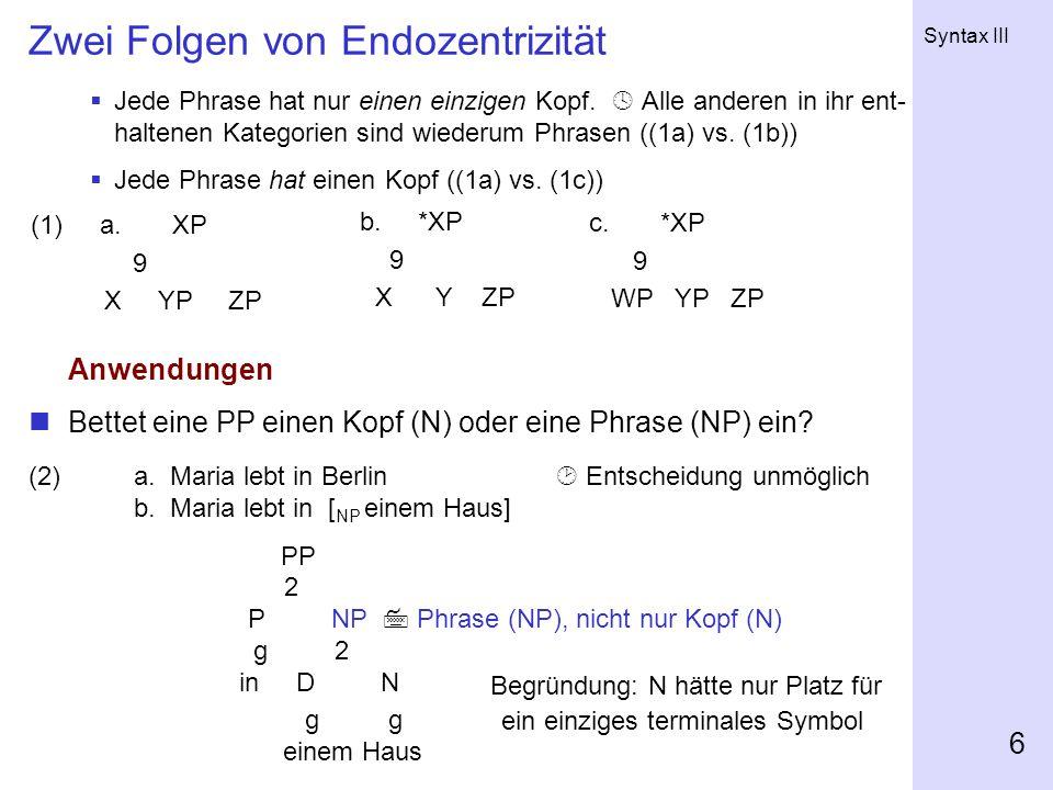 Syntax III 6 Zwei Folgen von Endozentrizität  Jede Phrase hat nur einen einzigen Kopf.