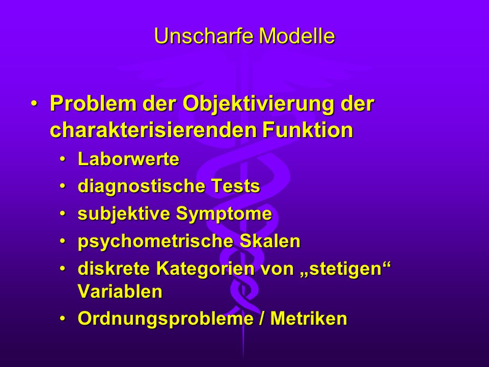 """Unscharfe Modelle Problem der Objektivierung der charakterisierenden FunktionProblem der Objektivierung der charakterisierenden Funktion LaborwerteLaborwerte diagnostische Testsdiagnostische Tests subjektive Symptomesubjektive Symptome psychometrische Skalenpsychometrische Skalen diskrete Kategorien von """"stetigen Variablendiskrete Kategorien von """"stetigen Variablen Ordnungsprobleme / MetrikenOrdnungsprobleme / Metriken"""