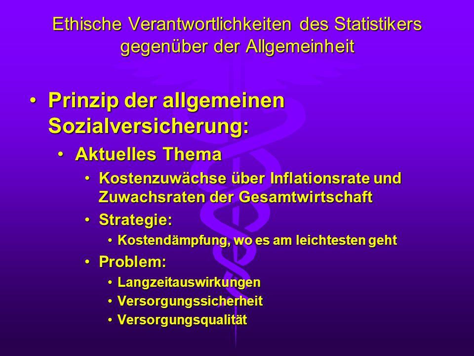 Ethische Verantwortlichkeiten des Statistikers gegenüber der Allgemeinheit Kostenzuwächse über Inflationsrate und Zuwachsraten der GesamtwirtschaftKostenzuwächse über Inflationsrate und Zuwachsraten der Gesamtwirtschaft Strategie:Strategie: Bedarfsermittlung durch VersicherteBedarfsermittlung durch Versicherte KostenwahrheitKostenwahrheit Beschränkung auf rationale TherapienBeschränkung auf rationale Therapien Sicherstellung der notwendigen Finanzierung durch den SouveränSicherstellung der notwendigen Finanzierung durch den Souverän