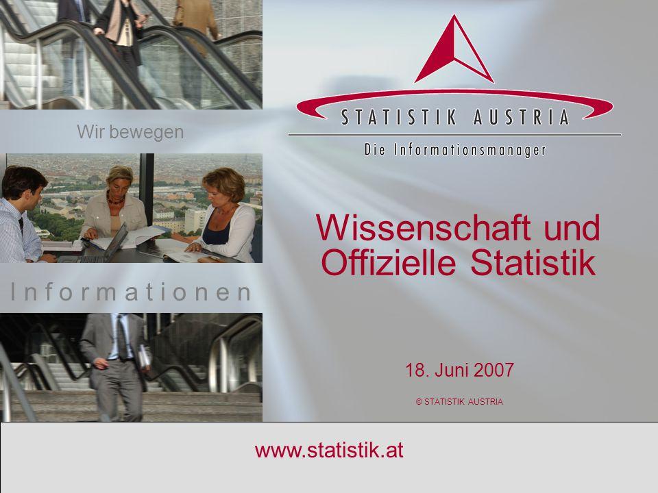 S T A T I S T I K A U S T R I A 1 www.statistik.at Wissenschaft und Offizielle Statistik 18. Juni 2007 © STATISTIK AUSTRIA I n f o r m a t i o n e n W