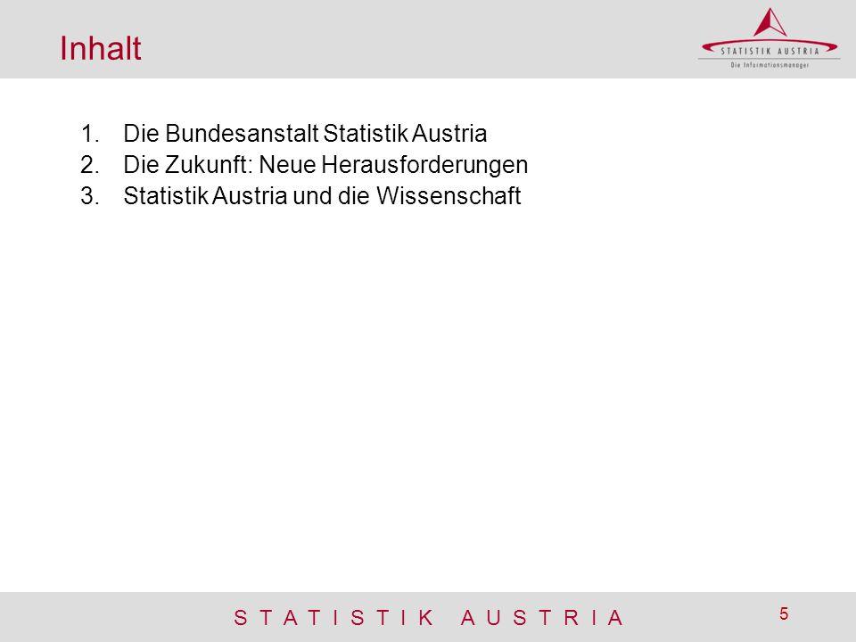 S T A T I S T I K A U S T R I A 5 Inhalt 1.Die Bundesanstalt Statistik Austria 2.Die Zukunft: Neue Herausforderungen 3.Statistik Austria und die Wisse
