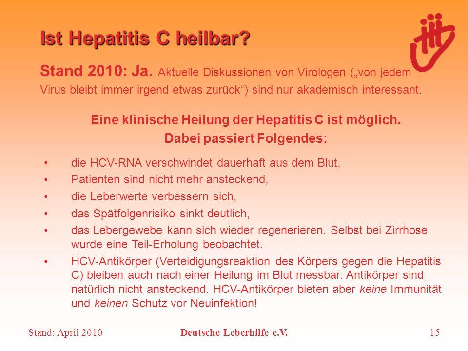 """Stand: April 2010Deutsche Leberhilfe e.V.15 Ist Hepatitis C heilbar? Stand 2010: Ja. Aktuelle Diskussionen von Virologen (""""von jedem Virus bleibt imme"""