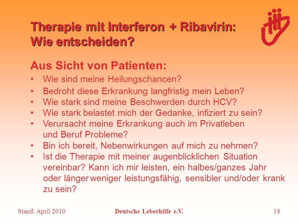 Stand: April 2010Deutsche Leberhilfe e.V.18 Therapie mit Interferon + Ribavirin: Wie entscheiden? Aus Sicht von Patienten: Wie sind meine Heilungschan