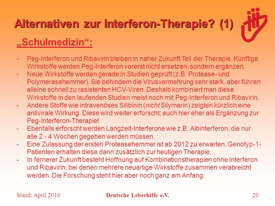 "Stand: April 2010Deutsche Leberhilfe e.V.20 Alternativen zur Interferon-Therapie? (1) ""Schulmedizin"": -Peg-Interferon und Ribavirin bleiben in naher Z"