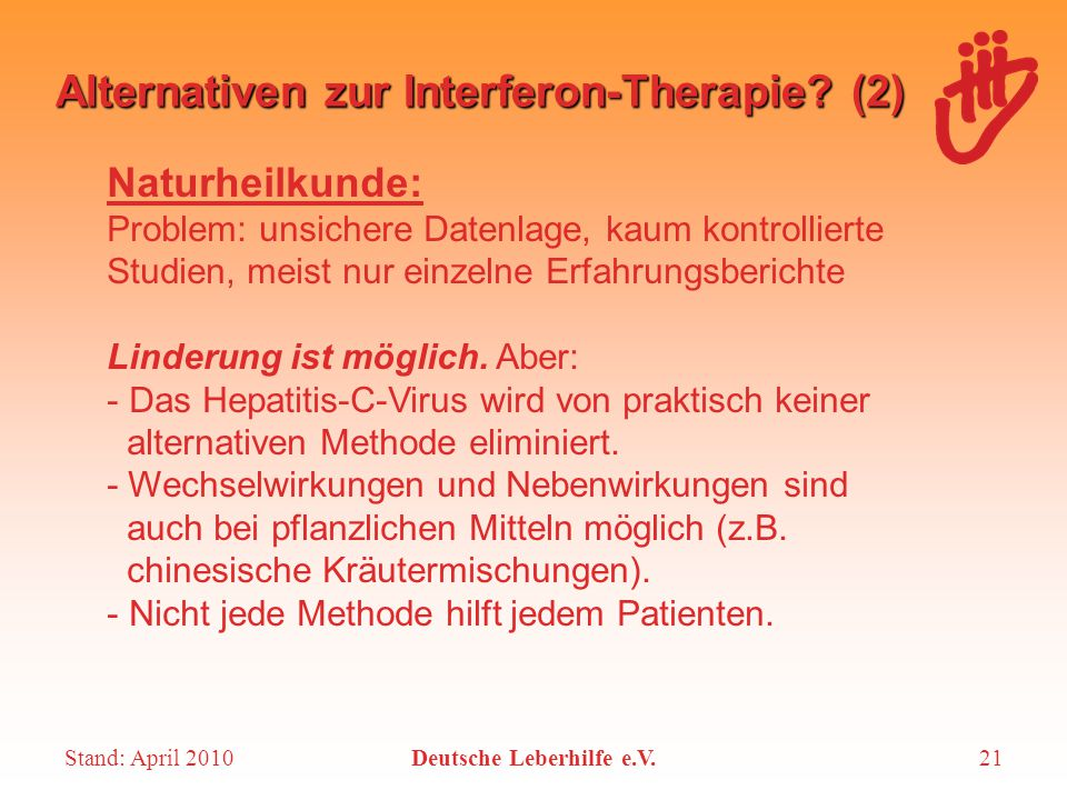 Stand: April 2010Deutsche Leberhilfe e.V.21 Alternativen zur Interferon-Therapie? (2) Naturheilkunde: Problem: unsichere Datenlage, kaum kontrollierte