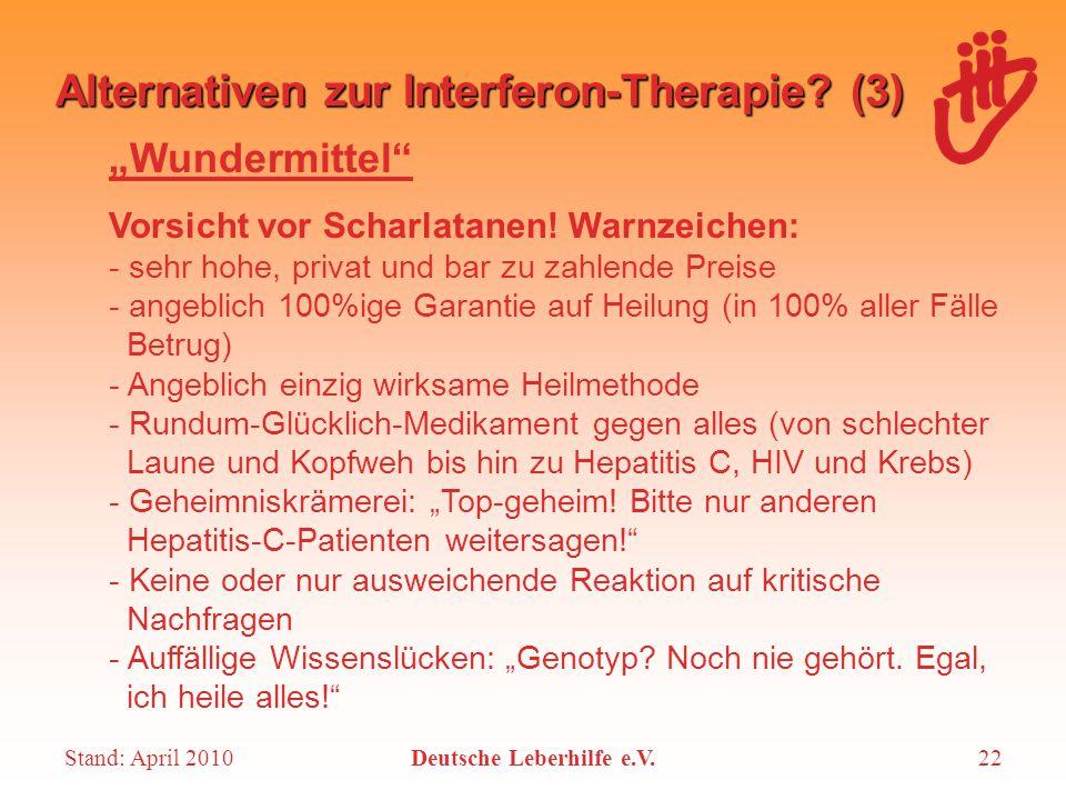 """Stand: April 2010Deutsche Leberhilfe e.V.22 Alternativen zur Interferon-Therapie? (3) """"Wundermittel"""" Vorsicht vor Scharlatanen! Warnzeichen: - sehr ho"""