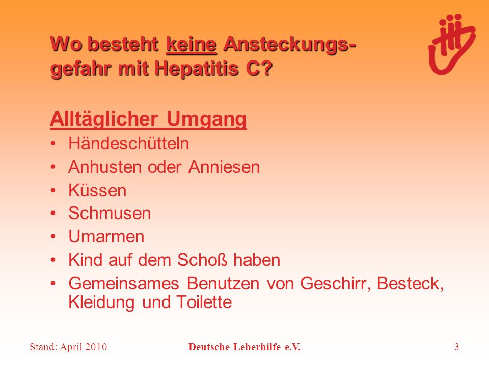 Stand: April 2010Deutsche Leberhilfe e.V.3 Wo besteht keine Ansteckungs- gefahr mit Hepatitis C? Alltäglicher Umgang Händeschütteln Anhusten oder Anni