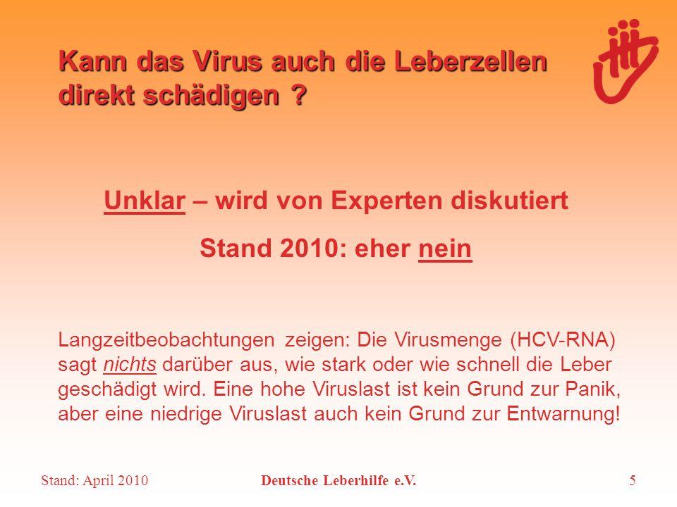 Stand: April 2010Deutsche Leberhilfe e.V.6 Natürlicher Verlauf der Hepatitis-C- Infektion Ansteckung 6 Monate Körper hat Virus von selbst ausgeheilt (20 %) Hepatitis C ist chronisch und bleibt dauerhaft im Körper (80 %)