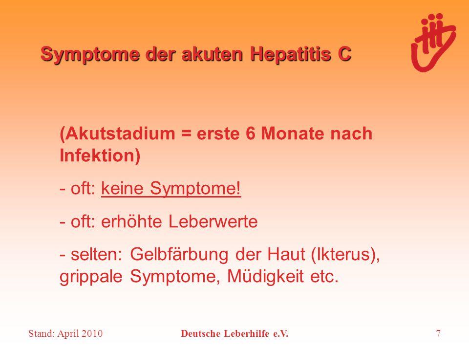 Stand: April 2010Deutsche Leberhilfe e.V.8 Symptome der chronischen Hepatitis C Oft keine, oder unspezifisch: - extreme Müdigkeit, Konzentrationsstörungen, Abgeschlagenheit - Blähungen, Völlegefühl, Appetitlosigkeit - Depressionen - Symptome außerhalb der Leber (extrahepatische Manifestationen): Probleme mit Haut, Schleimhaut, Muskeln, Gelenken, Schilddrüse etc.