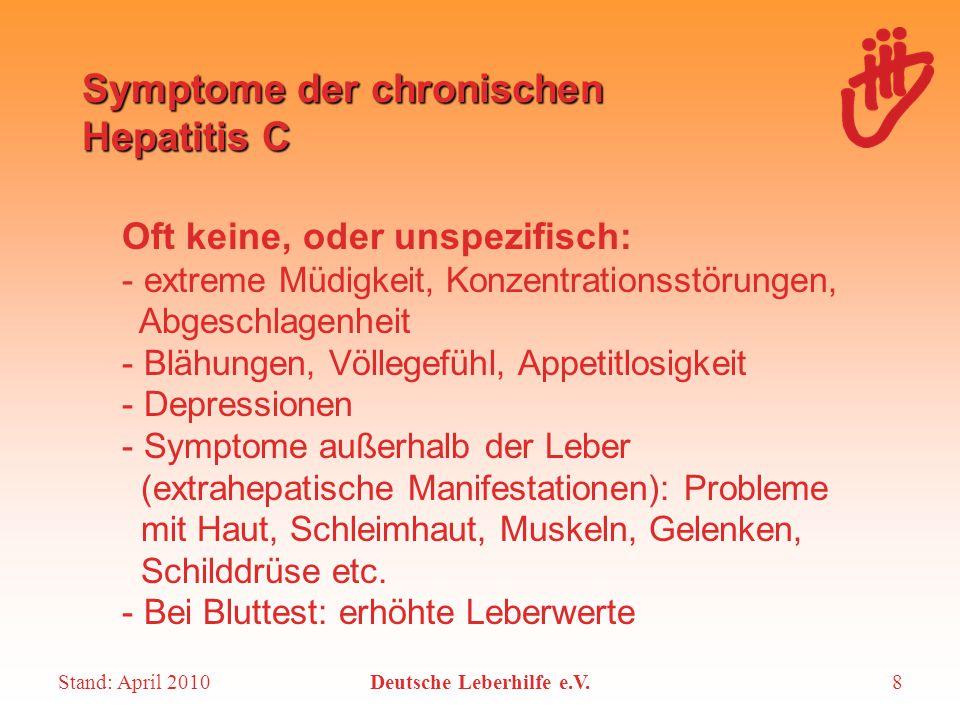 Stand: April 2010Deutsche Leberhilfe e.V.8 Symptome der chronischen Hepatitis C Oft keine, oder unspezifisch: - extreme Müdigkeit, Konzentrationsstöru
