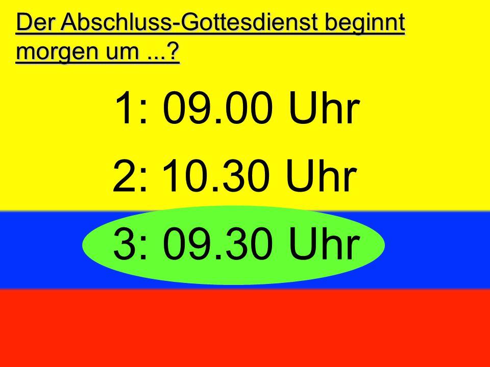 Der Abschluss-Gottesdienst beginnt morgen um...? 3: 09.30 Uhr 2:10.30 Uhr 1: 09.00 Uhr