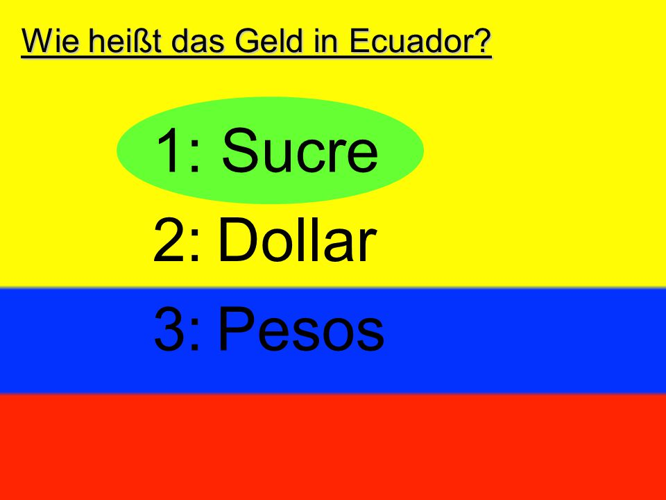 Wie heißt das Geld in Ecuador? 1: Sucre 2:Dollar 3:Pesos