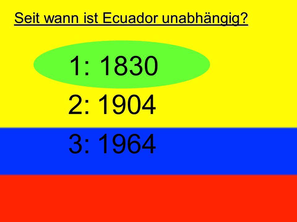 Seit wann ist Ecuador unabhängig? 1: 1830 3:1964 2:1904