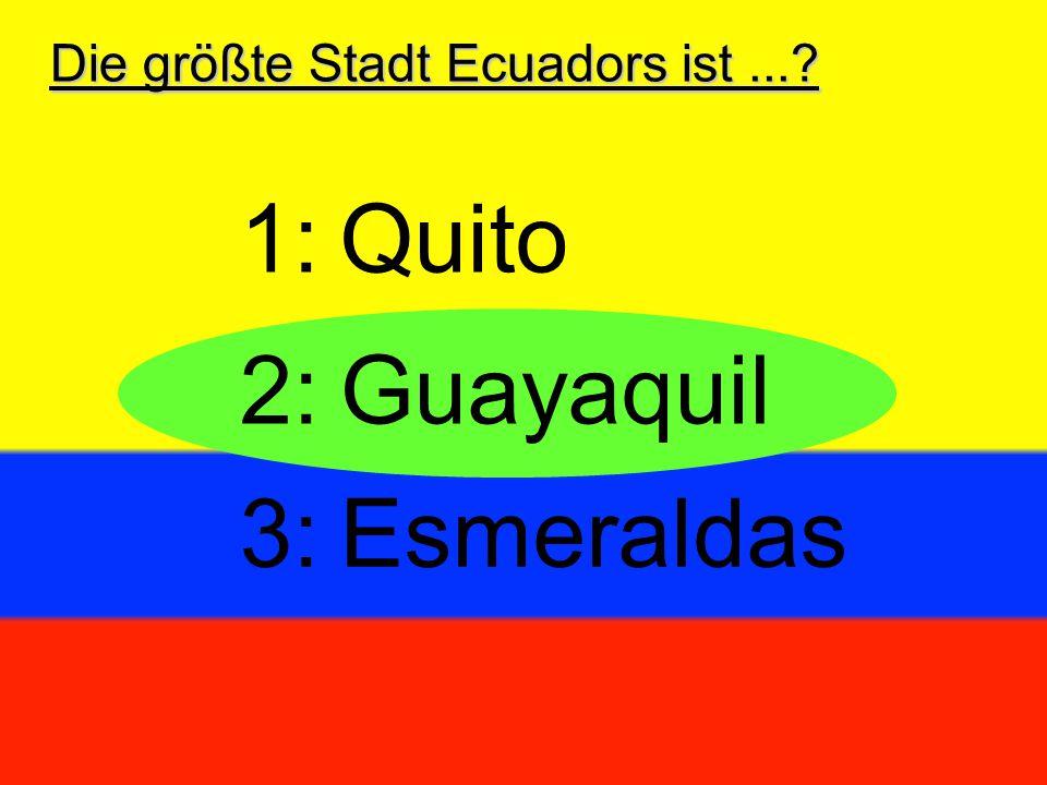 Die größte Stadt Ecuadors ist...? 2:Guayaquil 3:Esmeraldas 1:Quito