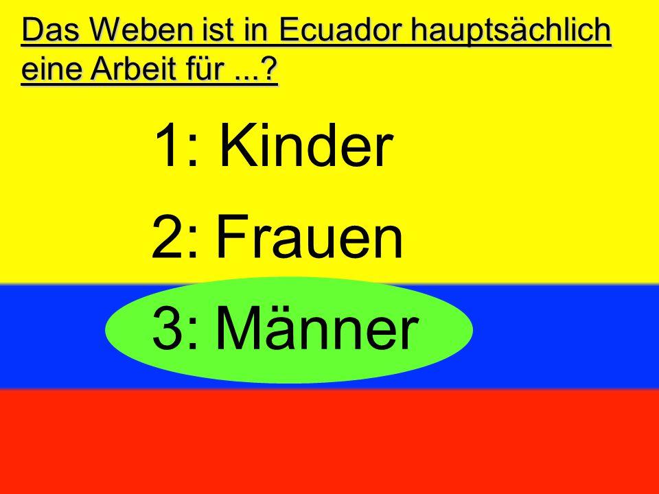 Das Weben ist in Ecuador hauptsächlich eine Arbeit für...? 3:Männer 2:Frauen 1: Kinder