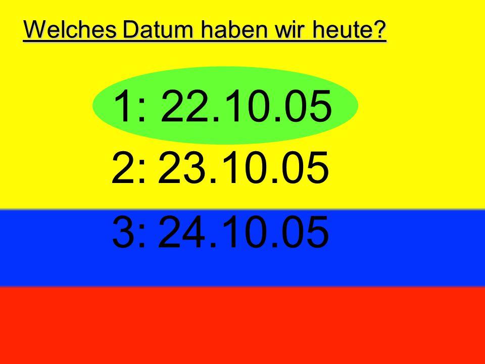 Welches Datum haben wir heute? 1: 22.10.05 3:24.10.05 2:23.10.05