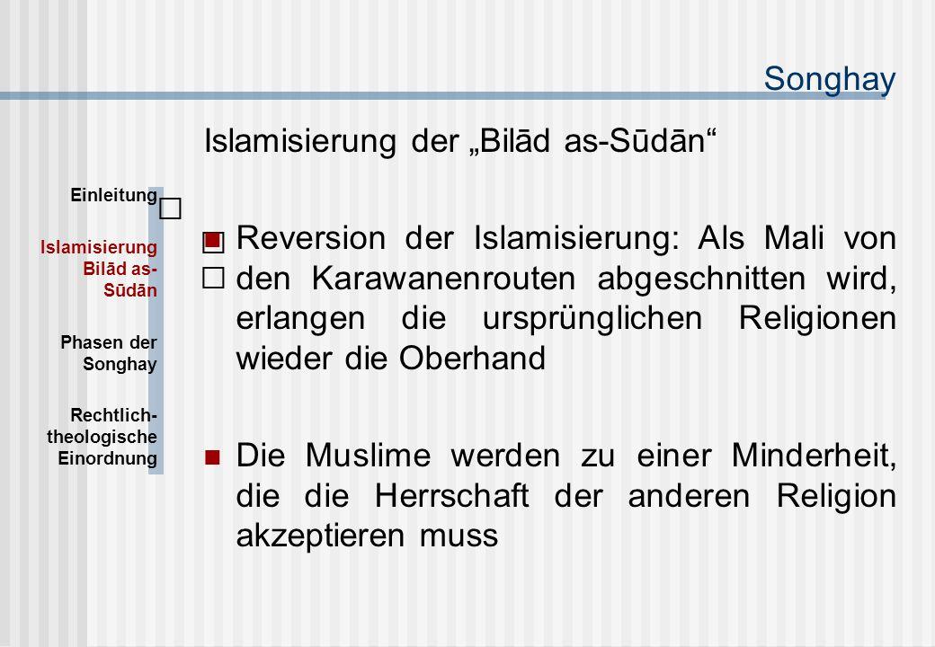 """Songhay Islamisierung der """"Bilād as-Sūdān Reversion der Islamisierung: Als Mali von den Karawanenrouten abgeschnitten wird, erlangen die ursprünglichen Religionen wieder die Oberhand Die Muslime werden zu einer Minderheit, die die Herrschaft der anderen Religion akzeptieren muss Einleitung Islamisierung Bilād as- Sūdān Phasen der Songhay Rechtlich- theologische Einordnung"""