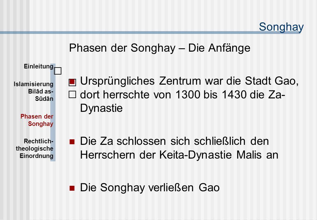 Songhay Phasen der Songhay – Die Anfänge Ursprüngliches Zentrum war die Stadt Gao, dort herrschte von 1300 bis 1430 die Za- Dynastie Die Za schlossen sich schließlich den Herrschern der Keita-Dynastie Malis an Die Songhay verließen Gao Einleitung Islamisierung Bilād as- Sūdān Phasen der Songhay Rechtlich- theologische Einordnung