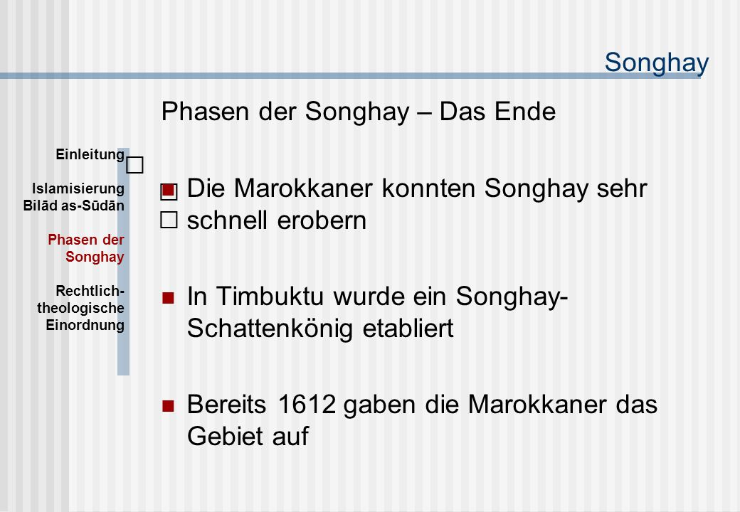 Songhay Phasen der Songhay – Das Ende Die Marokkaner konnten Songhay sehr schnell erobern In Timbuktu wurde ein Songhay- Schattenkönig etabliert Bereits 1612 gaben die Marokkaner das Gebiet auf Einleitung Islamisierung Bilād as-Sūdān Phasen der Songhay Rechtlich- theologische Einordnung