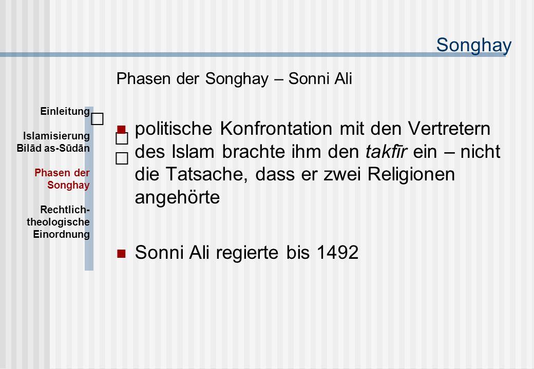 Songhay Phasen der Songhay – Sonni Ali politische Konfrontation mit den Vertretern des Islam brachte ihm den takfīr ein – nicht die Tatsache, dass er zwei Religionen angehörte Sonni Ali regierte bis 1492 Einleitung Islamisierung Bilād as-Sūdān Phasen der Songhay Rechtlich- theologische Einordnung
