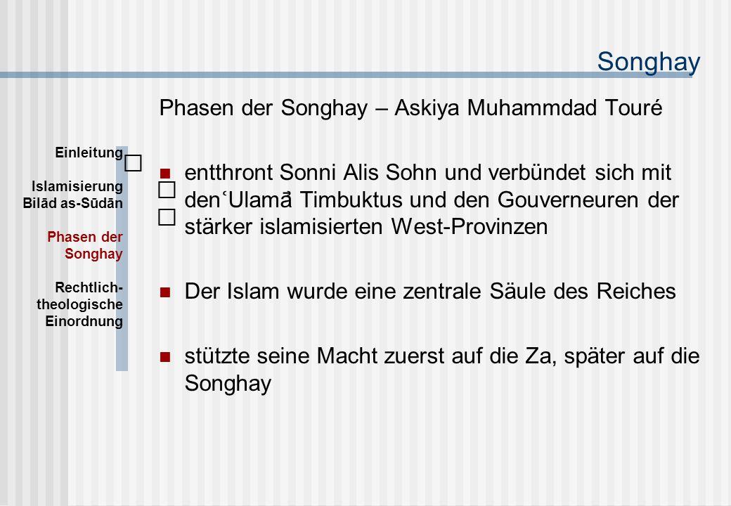 Songhay Phasen der Songhay – Askiya Muhammdad Touré entthront Sonni Alis Sohn und verbündet sich mit den Ulamā Timbuktus und den Gouverneuren der stärker islamisierten West-Provinzen Der Islam wurde eine zentrale Säule des Reiches stützte seine Macht zuerst auf die Za, später auf die Songhay Einleitung Islamisierung Bilād as-Sūdān Phasen der Songhay Rechtlich- theologische Einordnung