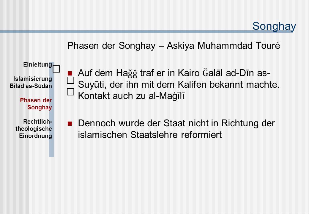 Songhay Phasen der Songhay – Askiya Muhammdad Touré Auf dem Ha ǧǧ traf er in Kairo Ǧ alāl ad-Dīn as- Suyūti, der ihn mit dem Kalifen bekannt machte.