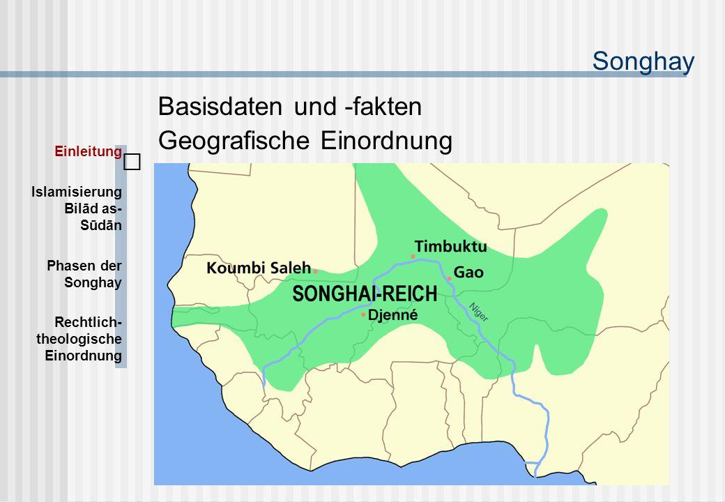 Songhay Basisdaten und -fakten Geografische Einordnung Einleitung Islamisierung Bilād as- Sūdān Phasen der Songhay Rechtlich- theologische Einordnung