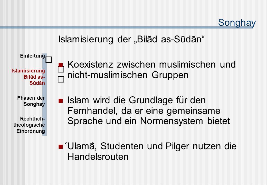 """Songhay Islamisierung der """"Bilād as-Sūdān Koexistenz zwischen muslimischen und nicht-muslimischen Gruppen Islam wird die Grundlage für den Fernhandel, da er eine gemeinsame Sprache und ein Normensystem bietet Ulamā, Studenten und Pilger nutzen die Handelsrouten Einleitung Islamisierung Bilād as- Sūdān Phasen der Songhay Rechtlich- theologische Einordnung"""
