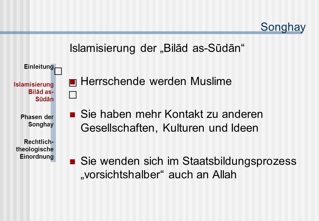 """Songhay Islamisierung der """"Bilād as-Sūdān Herrschende werden Muslime Sie haben mehr Kontakt zu anderen Gesellschaften, Kulturen und Ideen Sie wenden sich im Staatsbildungsprozess """"vorsichtshalber auch an Allah Einleitung Islamisierung Bilād as- Sūdān Phasen der Songhay Rechtlich- theologische Einordnung"""