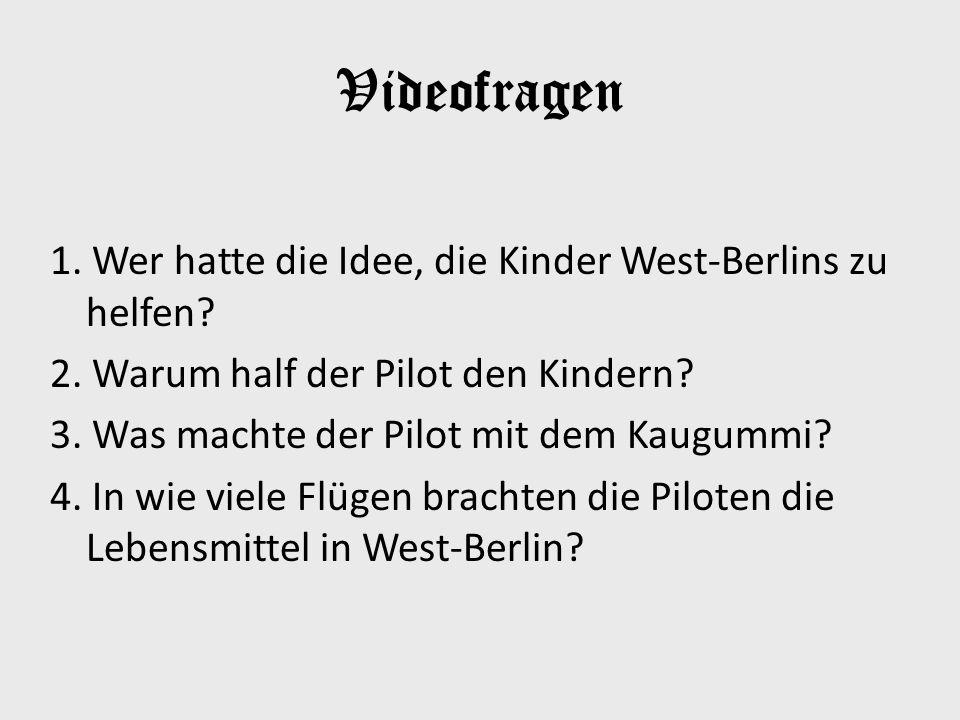 Videofragen 1. Wer hatte die Idee, die Kinder West-Berlins zu helfen? 2. Warum half der Pilot den Kindern? 3. Was machte der Pilot mit dem Kaugummi? 4