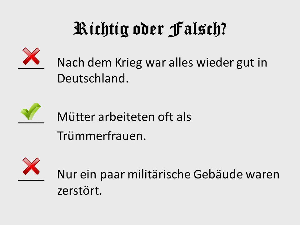 Richtig oder Falsch? ____ Nach dem Krieg war alles wieder gut in Deutschland. ____ Mütter arbeiteten oft als Trümmerfrauen. ____ Nur ein paar militӓri