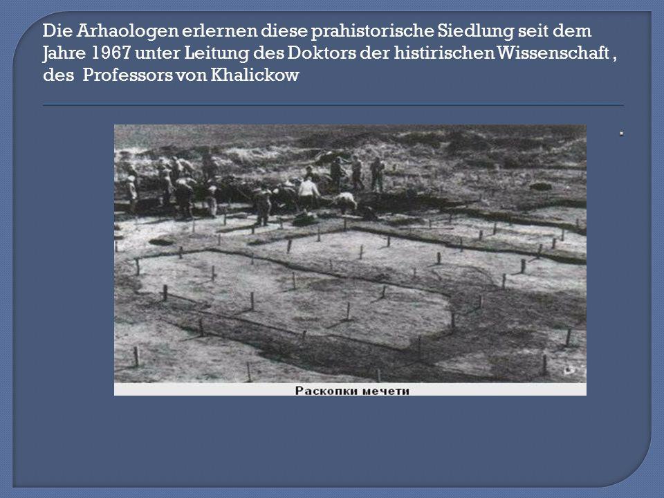 Die Arhaologen erlernen diese prahistorische Siedlung seit dem Jahre 1967 unter Leitung des Doktors der histirischen Wissenschaft, des Professors von Khalickow