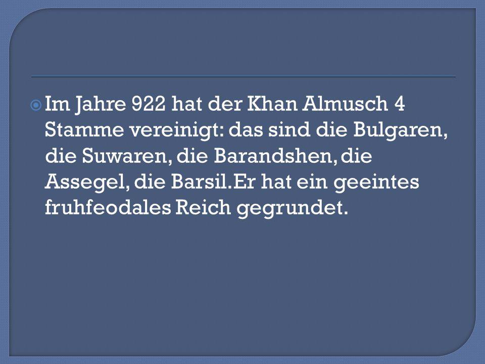  Im Jahre 922 hat der Khan Almusch 4 Stamme vereinigt: das sind die Bulgaren, die Suwaren, die Barandshen, die Assegel, die Barsil.Er hat ein geeintes fruhfeodales Reich gegrundet.