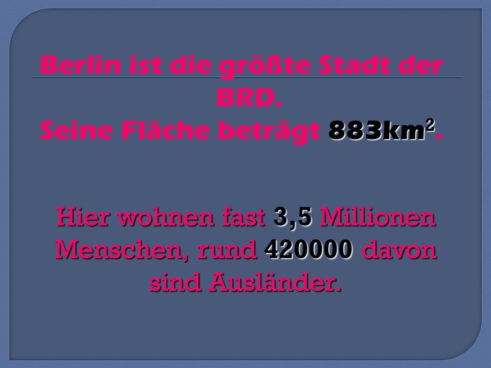 Berlin ist die größte Stadt der BRD.883km 2 Seine Fläche beträgt 883km 2.