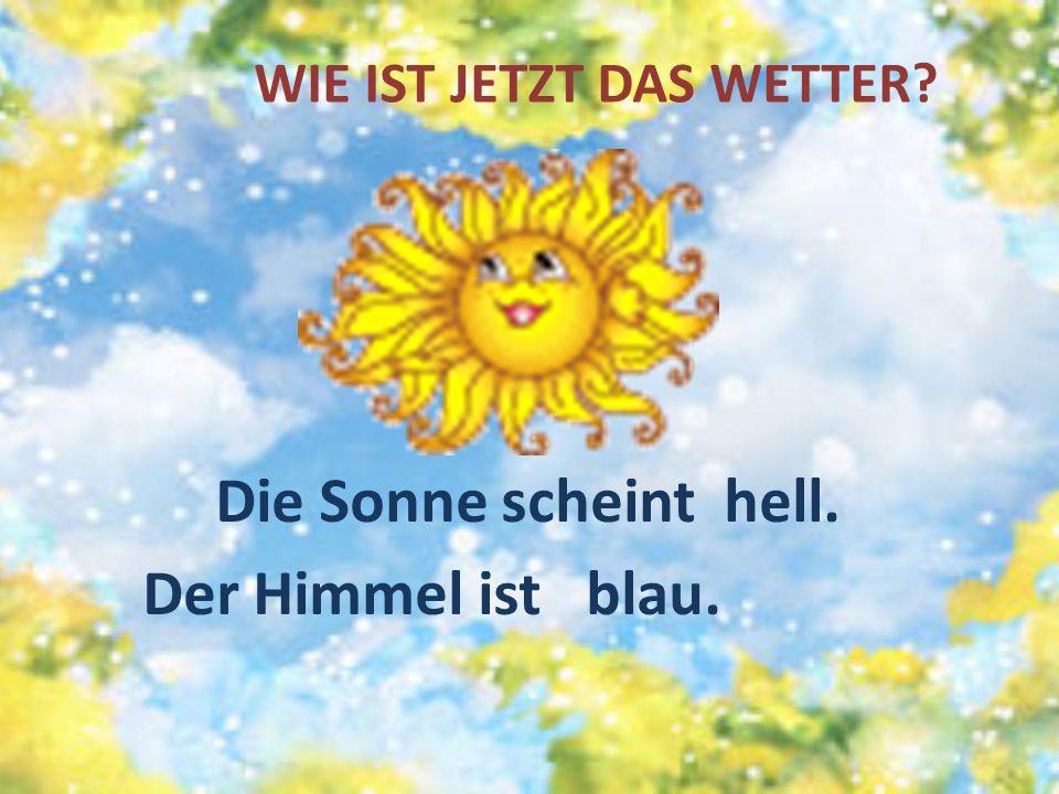 WIE IST JETZT DAS WETTER? Die Sonne scheint hell. Der Himmel ist blau.