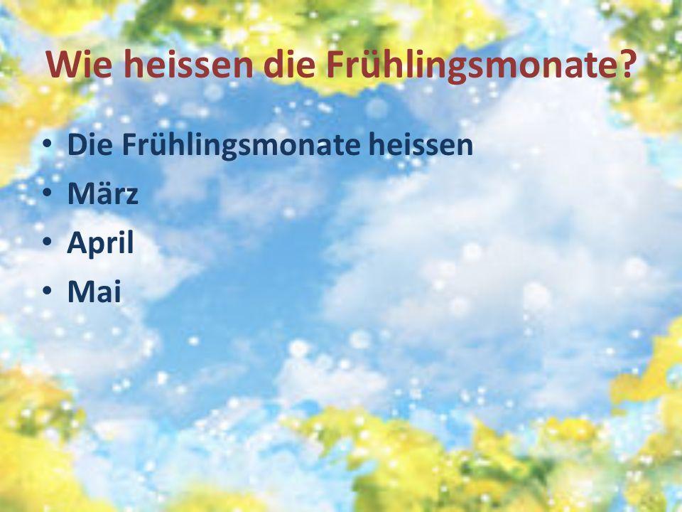 Wie heissen die Frühlingsmonate? Die Frühlingsmonate heissen März April Mai