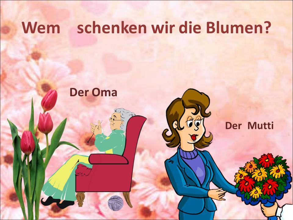 Wem schenken wir die Blumen? Der Oma Der Mutti