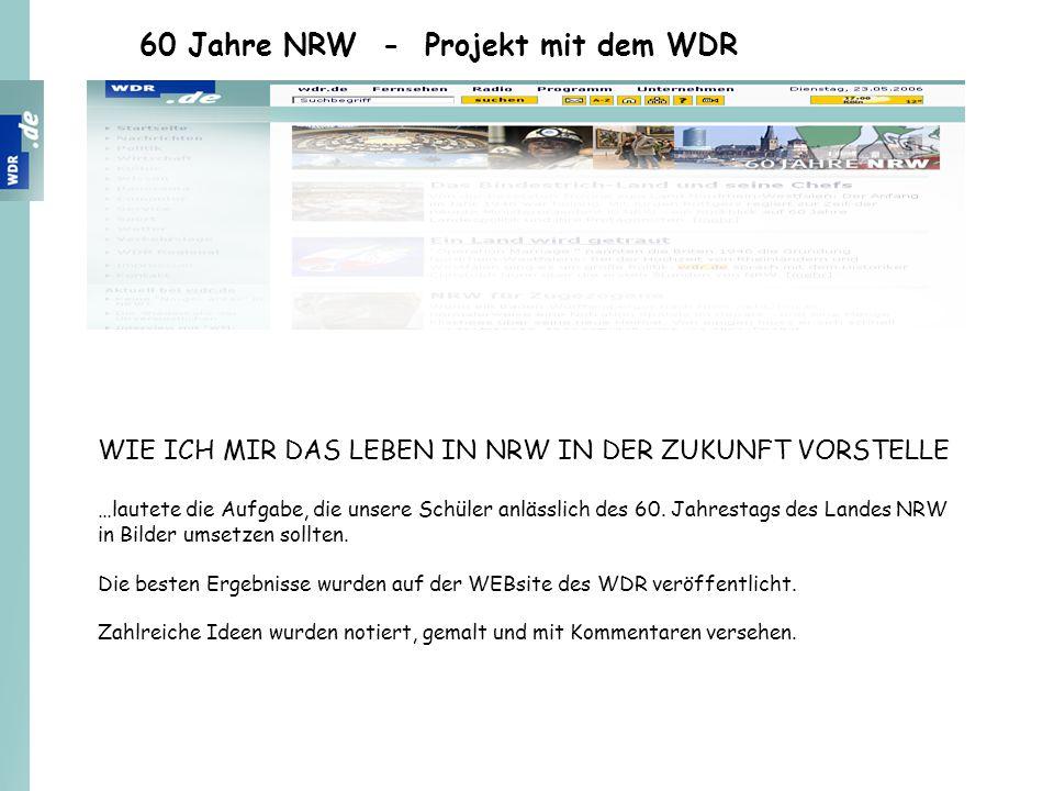 60 Jahre NRW - Projekt mit dem WDR WIE ICH MIR DAS LEBEN IN NRW IN DER ZUKUNFT VORSTELLE …lautete die Aufgabe, die unsere Schüler anlässlich des 60. J