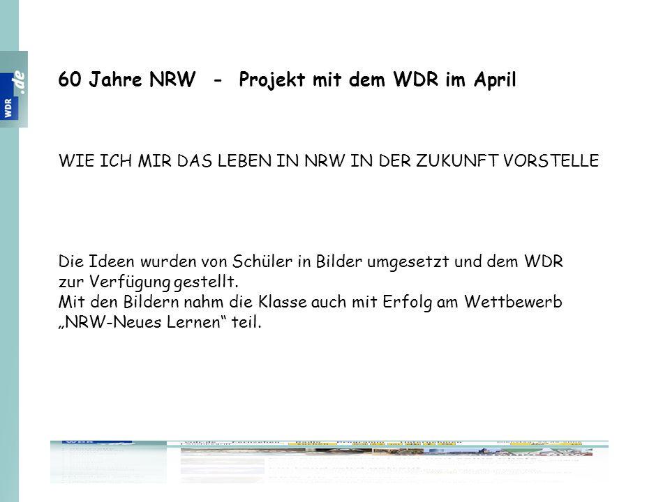 60 Jahre NRW - Projekt mit dem WDR im April WIE ICH MIR DAS LEBEN IN NRW IN DER ZUKUNFT VORSTELLE Die Ideen wurden von Schüler in Bilder umgesetzt und