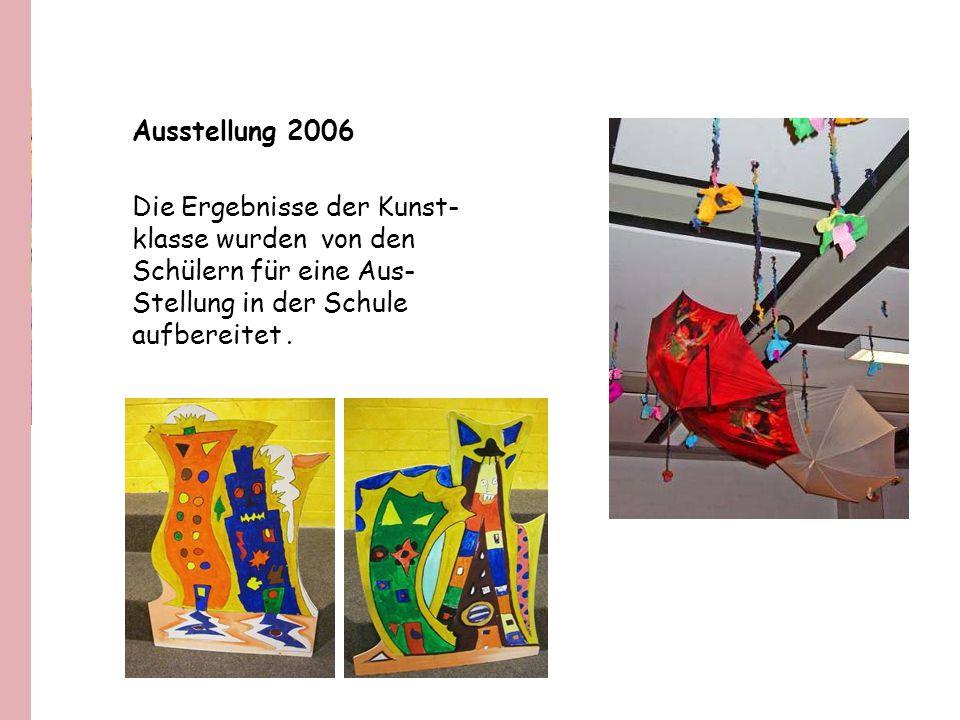 Ausstellung 2006 Die Ergebnisse der Kunst- klasse wurden von den Schülern für eine Aus- Stellung in der Schule aufbereitet.