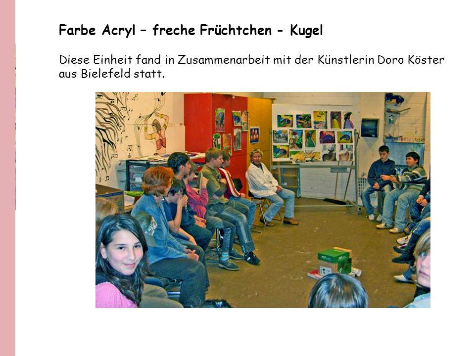 Farbe Acryl – freche Früchtchen - Kugel Diese Einheit fand in Zusammenarbeit mit der Künstlerin Doro Köster aus Bielefeld statt.