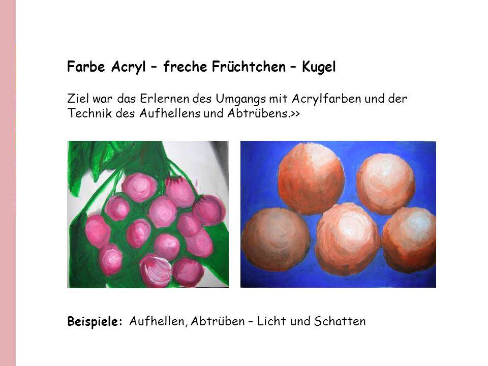 Farbe Acryl – freche Früchtchen – Kugel Ziel war das Erlernen des Umgangs mit Acrylfarben und der Technik des Aufhellens und Abtrübens.>> Beispiele: A