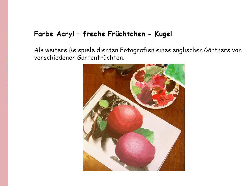 Farbe Acryl – freche Früchtchen - Kugel Als weitere Beispiele dienten Fotografien eines englischen Gärtners von verschiedenen Gartenfrüchten.