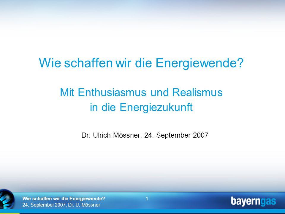 1 24. September 2007, Dr. U. Mössner Wie schaffen wir die Energiewende? Wie schaffen wir die Energiewende? Mit Enthusiasmus und Realismus in die Energ