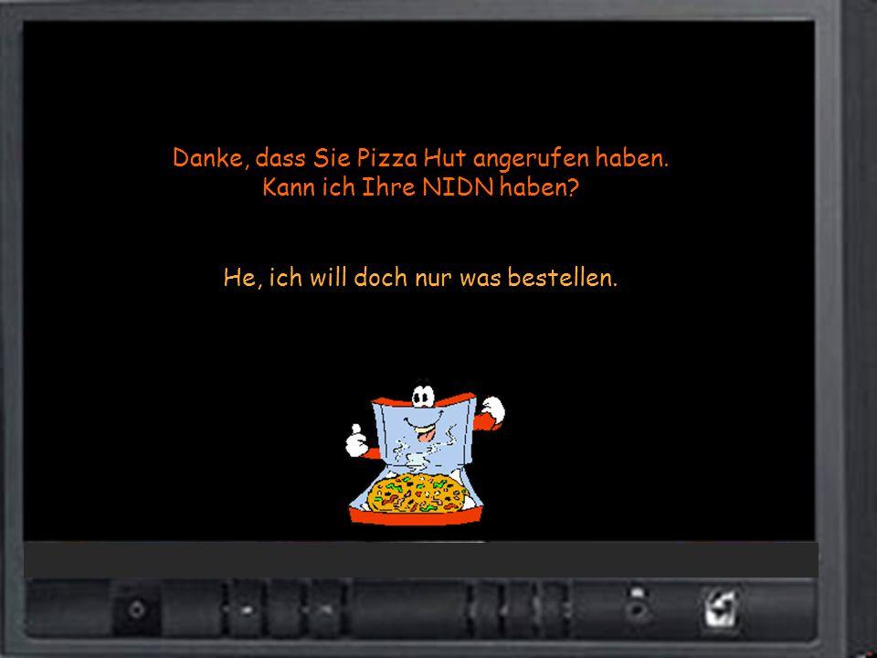 Danke, dass Sie Pizza Hut angerufen haben. Kann ich Ihre NIDN haben? He, ich will doch nur was bestellen.